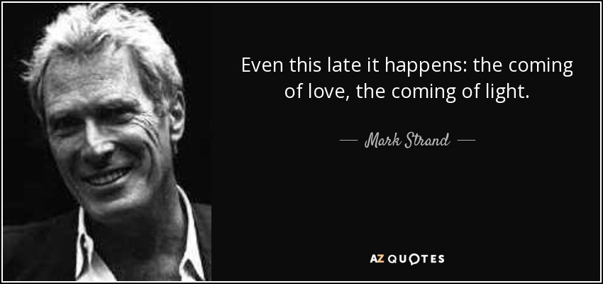 Even this late it happens: the coming of love, the coming of light. - Mark Strand