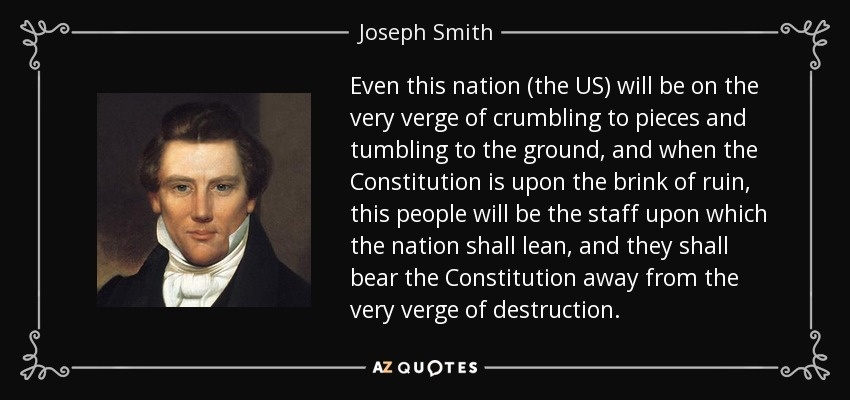 Even this nation (the US) will be on the very verge of crumbling to pieces and tumbling to the ground, and when the Constitution is upon the brink of ruin, this people will be the staff upon which the nation shall lean, and they shall bear the Constitution away from the very verge of destruction. - Joseph Smith, Jr.
