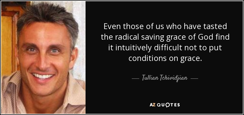 Even those of us who have tasted the radical saving grace of God find it intuitively difficult not to put conditions on grace. - Tullian Tchividjian