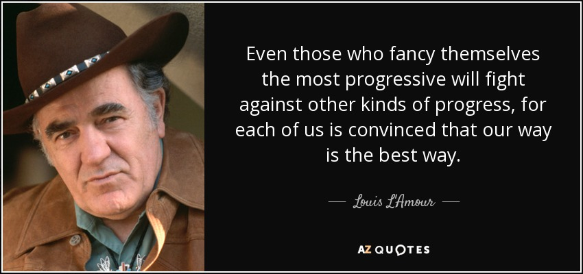 Even those who fancy themselves the most progressive will fight against other kinds of progress, for each of us is convinced that our way is the best way. - Louis L'Amour
