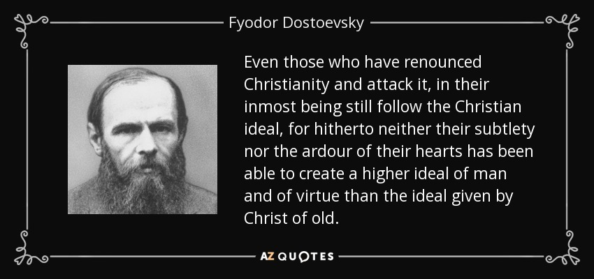 Even those who have renounced Christianity and attack it, in their inmost being still follow the Christian ideal, for hitherto neither their subtlety nor the ardour of their hearts has been able to create a higher ideal of man and of virtue than the ideal given by Christ of old. - Fyodor Dostoevsky