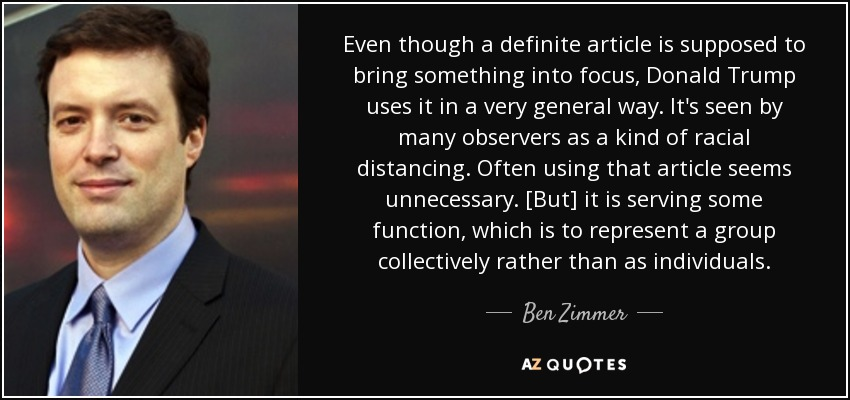 Even though a definite article is supposed to bring something into focus, Donald Trump uses it in a very general way. It's seen by many observers as a kind of racial distancing. Often using that article seems unnecessary. [But] it is serving some function, which is to represent a group collectively rather than as individuals. - Ben Zimmer