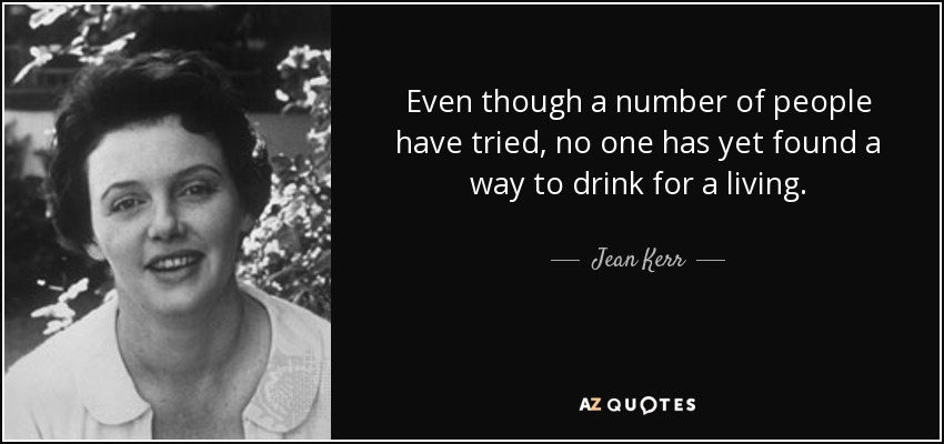 Even though a number of people have tried, no one has yet found a way to drink for a living. - Jean Kerr