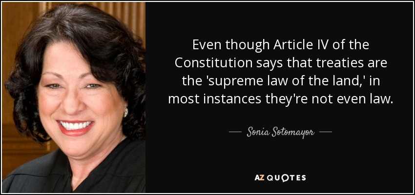 Even though Article IV of the Constitution says that treaties are the 'supreme law of the land,' in most instances they're not even law. - Sonia Sotomayor
