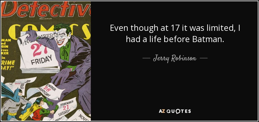 Even though at 17 it was limited, I had a life before Batman. - Jerry Robinson