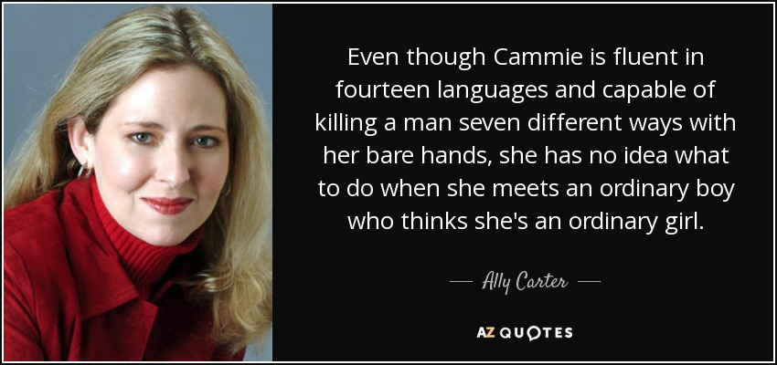Even though Cammie is fluent in fourteen languages and capable of killing a man seven different ways with her bare hands, she has no idea what to do when she meets an ordinary boy who thinks she's an ordinary girl. - Ally Carter
