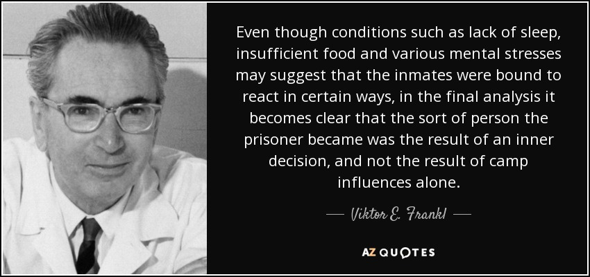 Even though conditions such as lack of sleep, insufficient food and various mental stresses may suggest that the inmates were bound to react in certain ways, in the final analysis it becomes clear that the sort of person the prisoner became was the result of an inner decision, and not the result of camp influences alone. - Viktor E. Frankl
