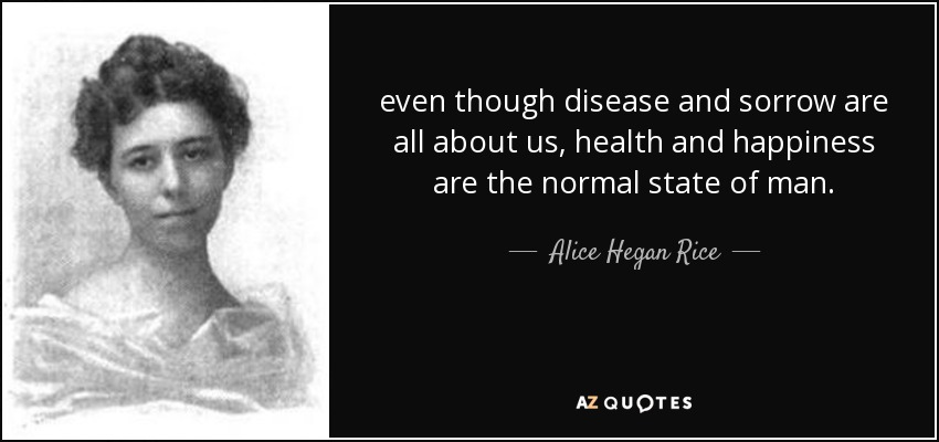 even though disease and sorrow are all about us, health and happiness are the normal state of man. - Alice Hegan Rice