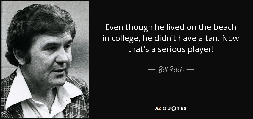 Even though he lived on the beach in college, he didn't have a tan. Now that's a serious player! - Bill Fitch