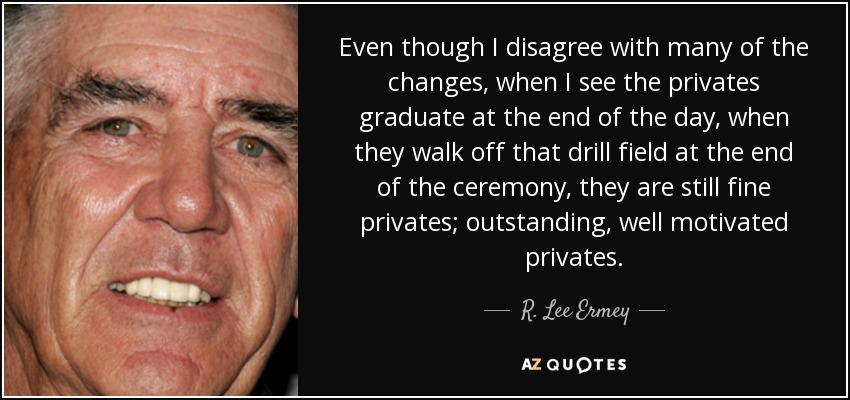 Even though I disagree with many of the changes, when I see the privates graduate at the end of the day, when they walk off that drill field at the end of the ceremony, they are still fine privates; outstanding, well motivated privates. - R. Lee Ermey