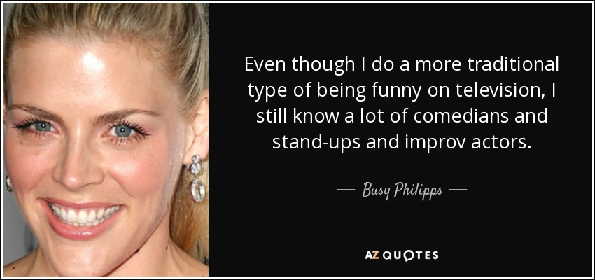 Even though I do a more traditional type of being funny on television, I still know a lot of comedians and stand-ups and improv actors. - Busy Philipps
