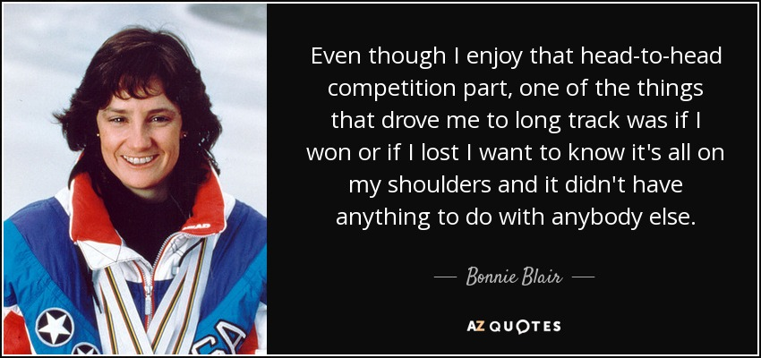 Even though I enjoy that head-to-head competition part, one of the things that drove me to long track was if I won or if I lost I want to know it's all on my shoulders and it didn't have anything to do with anybody else. - Bonnie Blair