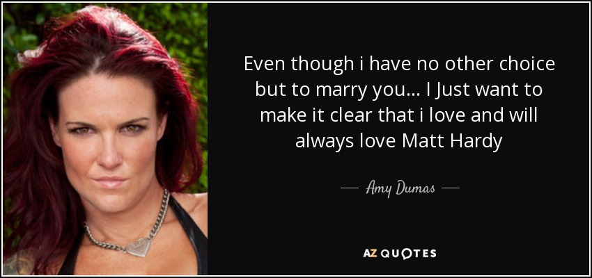 Even though i have no other choice but to marry you... I Just want to make it clear that i love and will always love Matt Hardy - Amy Dumas