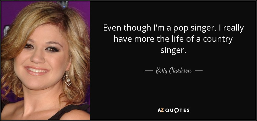 Even though I'm a pop singer, I really have more the life of a country singer. - Kelly Clarkson