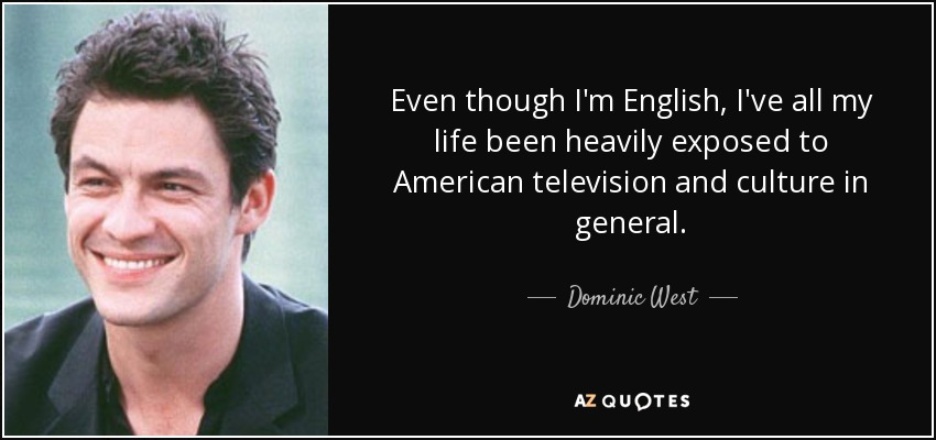 Even though I'm English, I've all my life been heavily exposed to American television and culture in general. - Dominic West