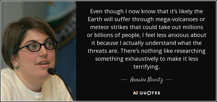 Even though I now know that it's likely the Earth will suffer through mega-volcanoes or meteor strikes that could take out millions or billions of people, I feel less anxious about it because I actually understand what the threats are. There's nothing like researching something exhaustively to make it less terrifying. - Annalee Newitz
