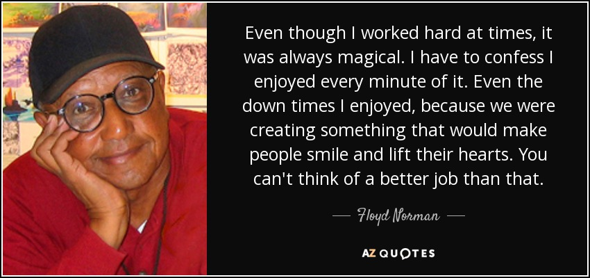 Even though I worked hard at times, it was always magical. I have to confess I enjoyed every minute of it. Even the down times I enjoyed, because we were creating something that would make people smile and lift their hearts. You can't think of a better job than that. - Floyd Norman