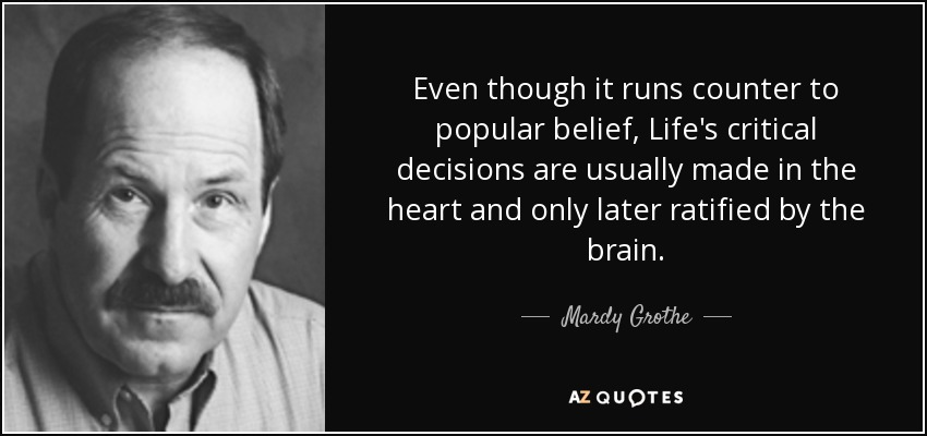 Even though it runs counter to popular belief, Life's critical decisions are usually made in the heart and only later ratified by the brain. - Mardy Grothe