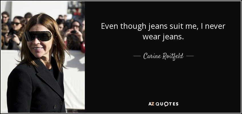 Even though jeans suit me, I never wear jeans. - Carine Roitfeld