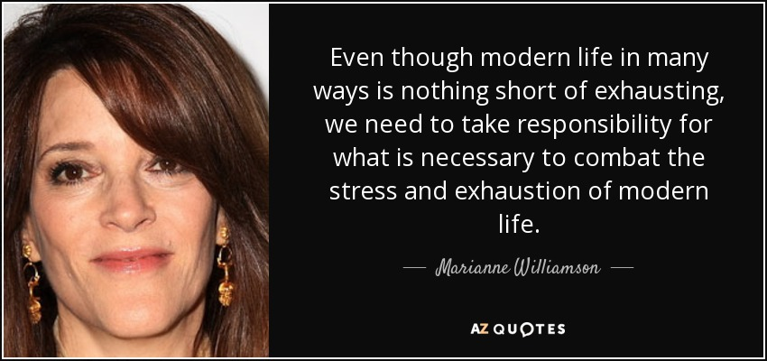 Even though modern life in many ways is nothing short of exhausting, we need to take responsibility for what is necessary to combat the stress and exhaustion of modern life. - Marianne Williamson
