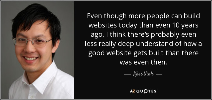 Even though more people can build websites today than even 10 years ago, I think there's probably even less really deep understand of how a good website gets built than there was even then. - Khoi Vinh