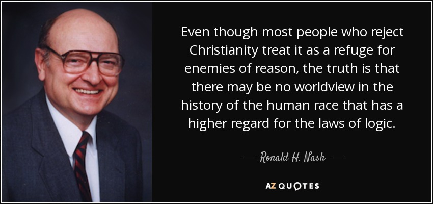 Even though most people who reject Christianity treat it as a refuge for enemies of reason, the truth is that there may be no worldview in the history of the human race that has a higher regard for the laws of logic. - Ronald H. Nash