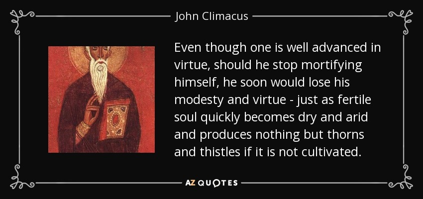 Even though one is well advanced in virtue, should he stop mortifying himself, he soon would lose his modesty and virtue - just as fertile soul quickly becomes dry and arid and produces nothing but thorns and thistles if it is not cultivated. - John Climacus