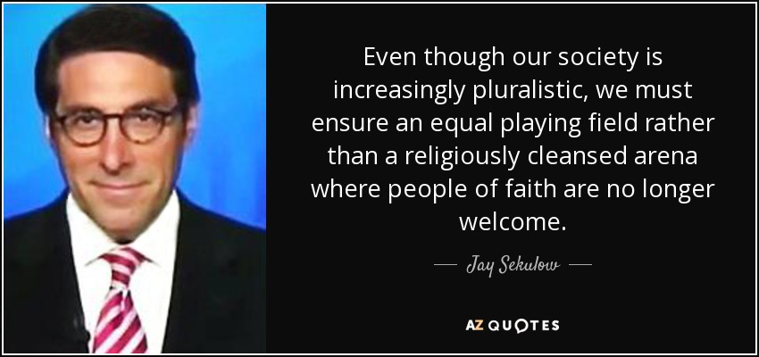 Even though our society is increasingly pluralistic, we must ensure an equal playing field rather than a religiously cleansed arena where people of faith are no longer welcome. - Jay Sekulow
