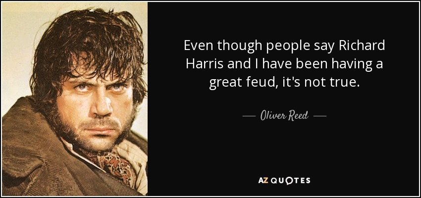 Even though people say Richard Harris and I have been having a great feud, it's not true. - Oliver Reed