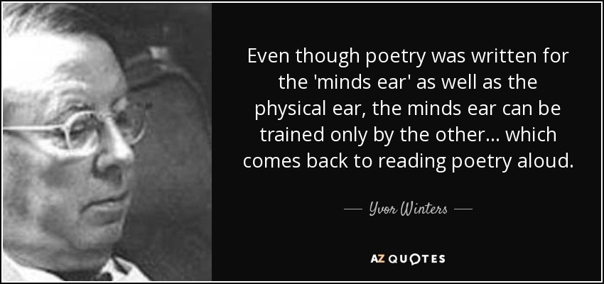 Even though poetry was written for the 'minds ear' as well as the physical ear, the minds ear can be trained only by the other ... which comes back to reading poetry aloud. - Yvor Winters