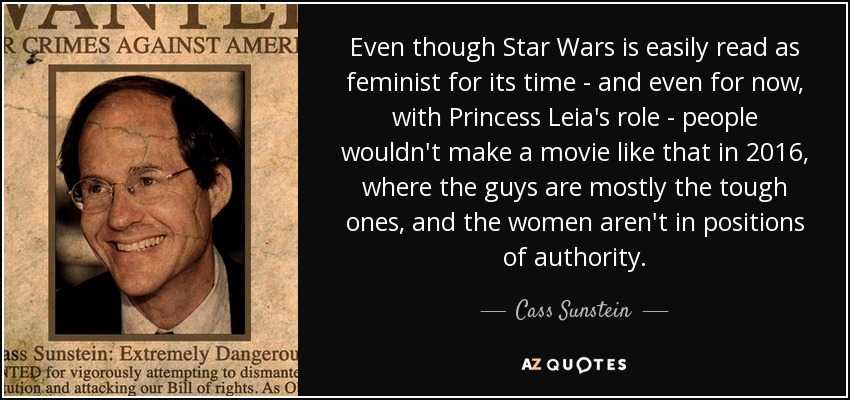 Even though Star Wars is easily read as feminist for its time - and even for now, with Princess Leia's role - people wouldn't make a movie like that in 2016, where the guys are mostly the tough ones, and the women aren't in positions of authority. - Cass Sunstein