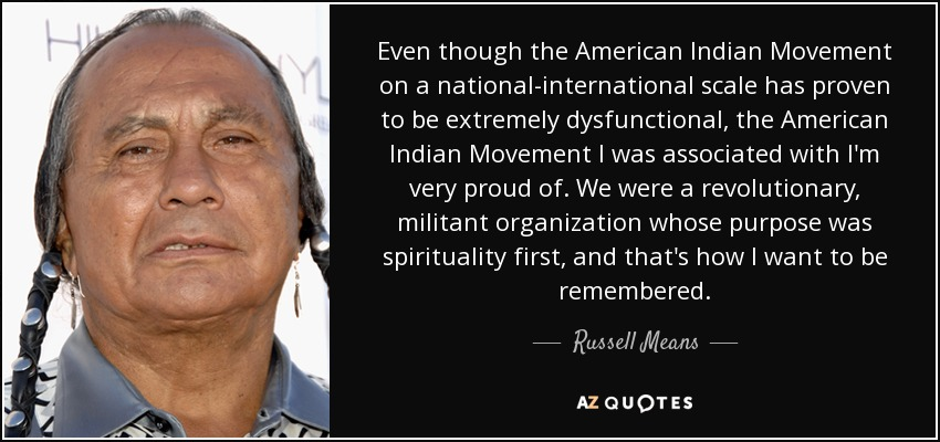 Even though the American Indian Movement on a national-international scale has proven to be extremely dysfunctional, the American Indian Movement I was associated with I'm very proud of. We were a revolutionary, militant organization whose purpose was spirituality first, and that's how I want to be remembered. - Russell Means