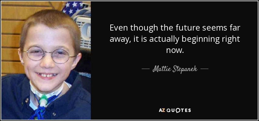 Even though the future seems far away, it is actually beginning right now. - Mattie Stepanek
