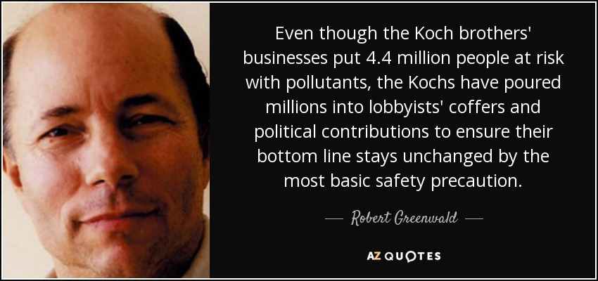 Even though the Koch brothers' businesses put 4.4 million people at risk with pollutants, the Kochs have poured millions into lobbyists' coffers and political contributions to ensure their bottom line stays unchanged by the most basic safety precaution. - Robert Greenwald