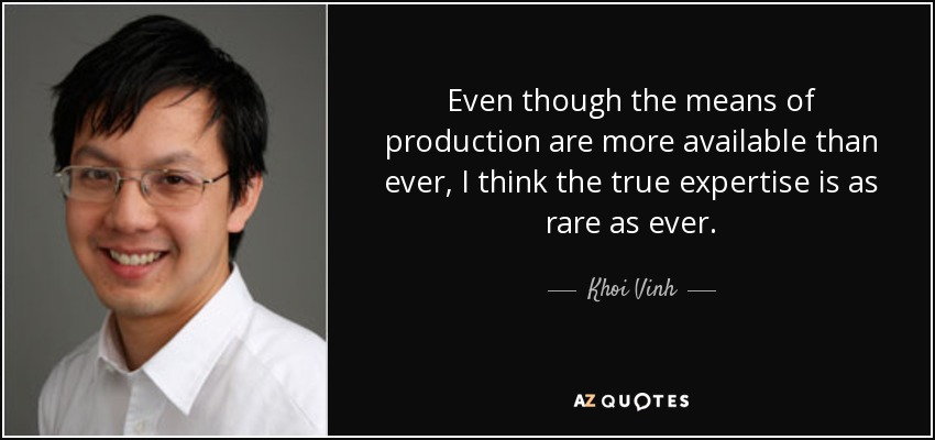 Even though the means of production are more available than ever, I think the true expertise is as rare as ever. - Khoi Vinh