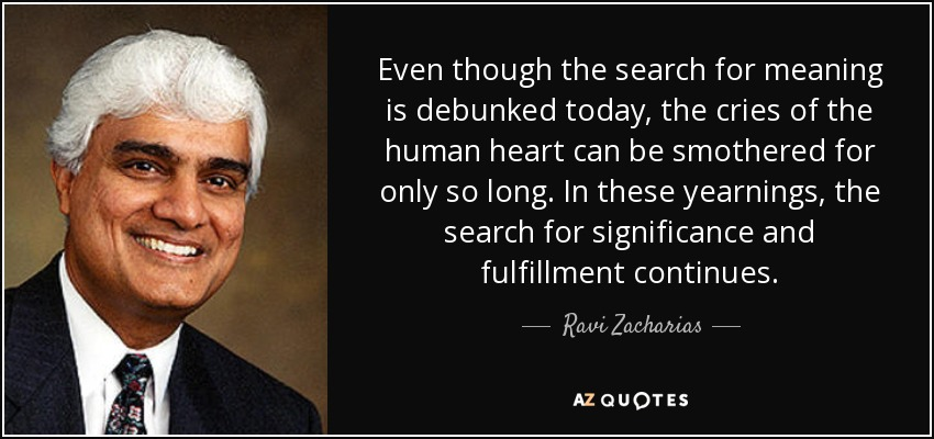 Even though the search for meaning is debunked today, the cries of the human heart can be smothered for only so long. In these yearnings, the search for significance and fulfillment continues. - Ravi Zacharias