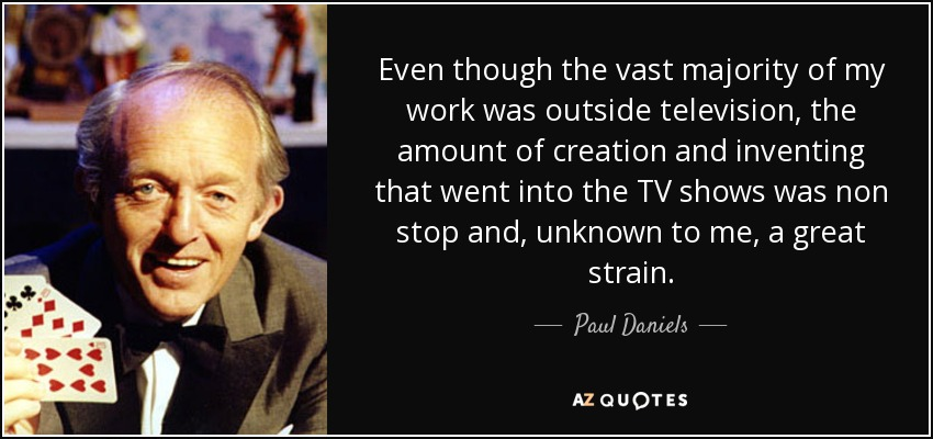 Even though the vast majority of my work was outside television, the amount of creation and inventing that went into the TV shows was non stop and, unknown to me, a great strain. - Paul Daniels