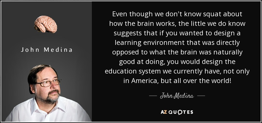Even though we don't know squat about how the brain works, the little we do know suggests that if you wanted to design a learning environment that was directly opposed to what the brain was naturally good at doing, you would design the education system we currently have, not only in America, but all over the world! - John Medina