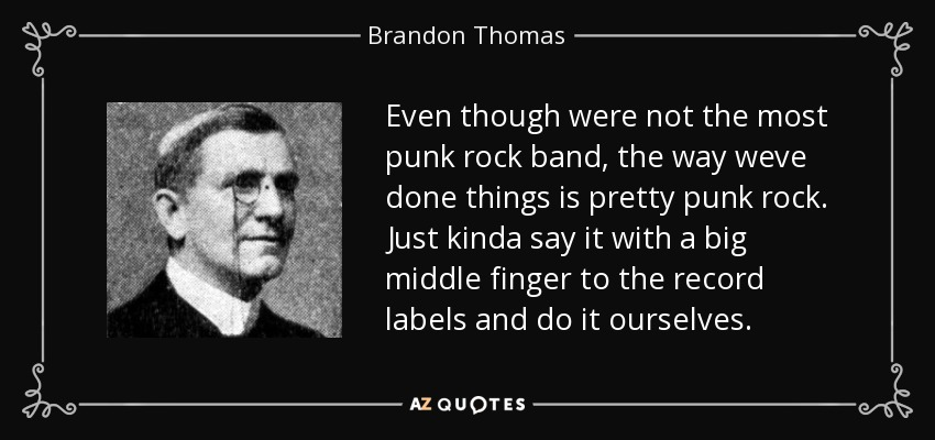 Even though were not the most punk rock band, the way weve done things is pretty punk rock. Just kinda say it with a big middle finger to the record labels and do it ourselves. - Brandon Thomas
