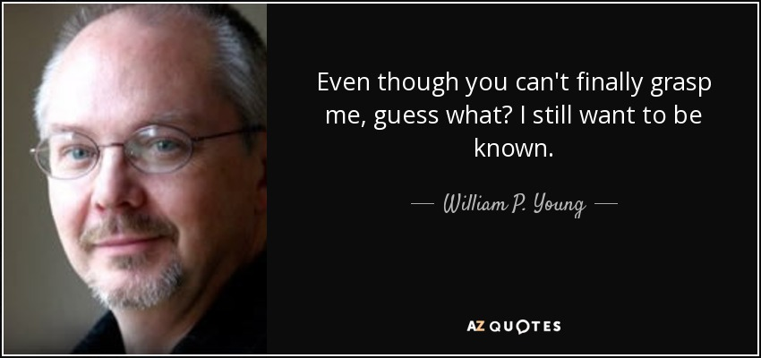 Even though you can't finally grasp me, guess what? I still want to be known. - William P. Young