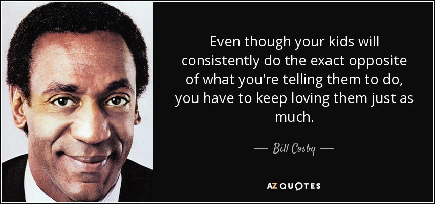 Even though your kids will consistently do the exact opposite of what you're telling them to do, you have to keep loving them just as much. - Bill Cosby