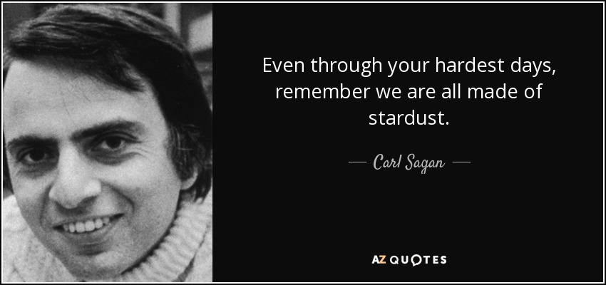 Even through your hardest days, remember we are all made of stardust. - Carl Sagan