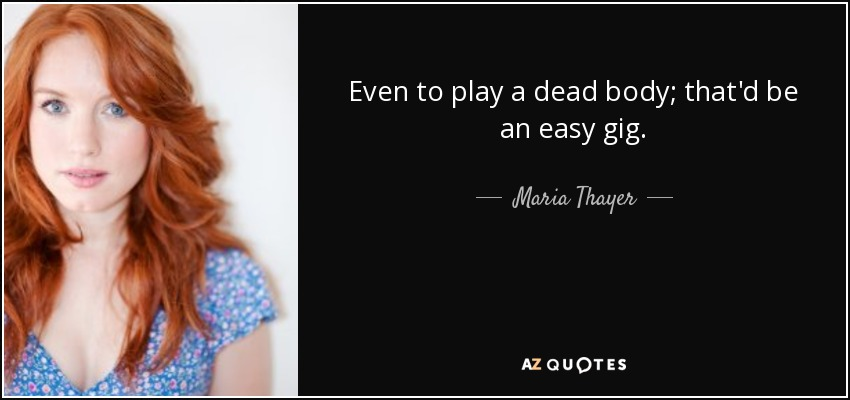 Even to play a dead body; that'd be an easy gig. - Maria Thayer