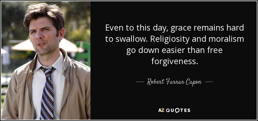 Even to this day, grace remains hard to swallow. Religiosity and moralism go down easier than free forgiveness. - Robert Farrar Capon