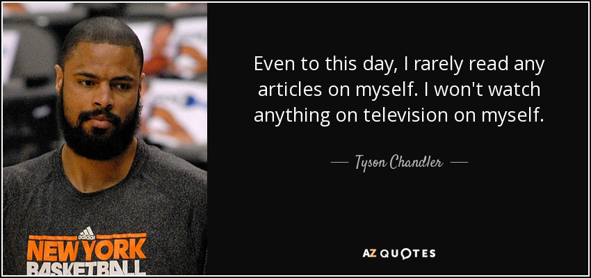 Even to this day, I rarely read any articles on myself. I won't watch anything on television on myself. - Tyson Chandler