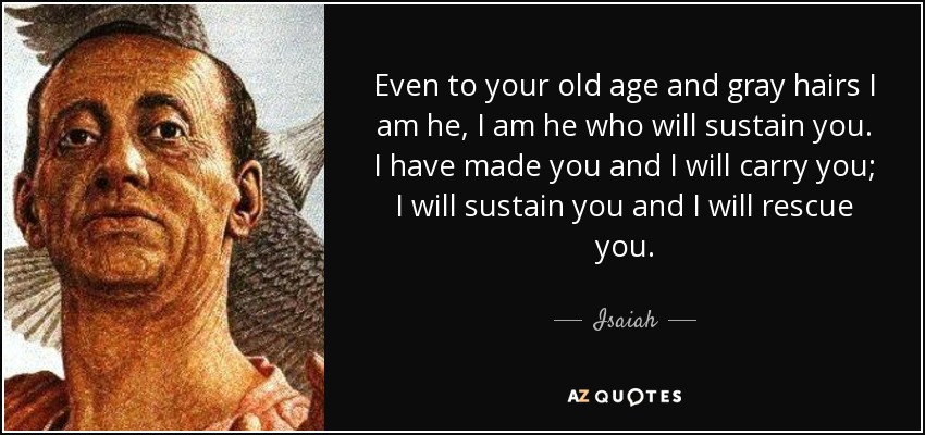 Even to your old age and gray hairs I am he, I am he who will sustain you. I have made you and I will carry you; I will sustain you and I will rescue you. - Isaiah