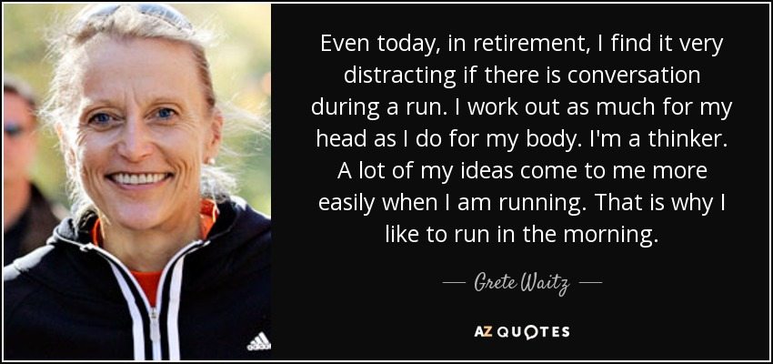 Even today, in retirement, I find it very distracting if there is conversation during a run. I work out as much for my head as I do for my body. I'm a thinker. A lot of my ideas come to me more easily when I am running. That is why I like to run in the morning. - Grete Waitz