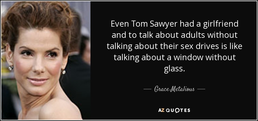 Even Tom Sawyer had a girlfriend and to talk about adults without talking about their sex drives is like talking about a window without glass. - Grace Metalious