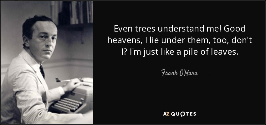 Even trees understand me! Good heavens, I lie under them, too, don't I? I'm just like a pile of leaves. - Frank O'Hara