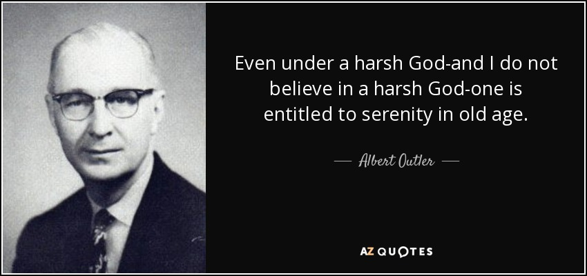 Even under a harsh God-and I do not believe in a harsh God-one is entitled to serenity in old age. - Albert Outler